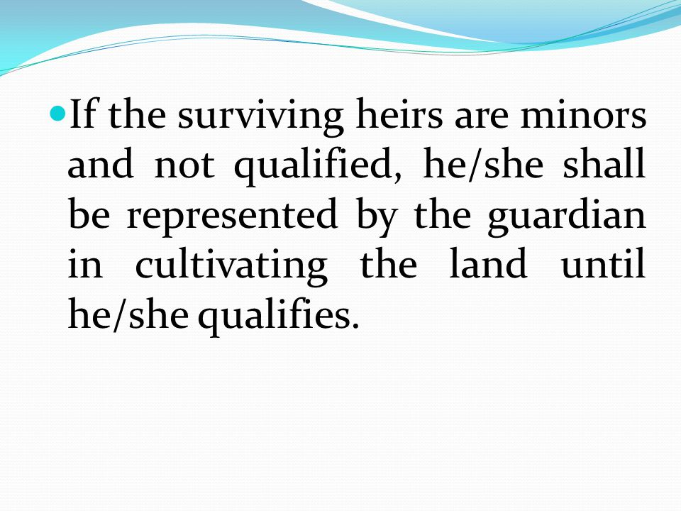 If the surviving heirs are minors and not qualified, he/she shall be represented by the guardian in cultivating the land until he/she qualifies.