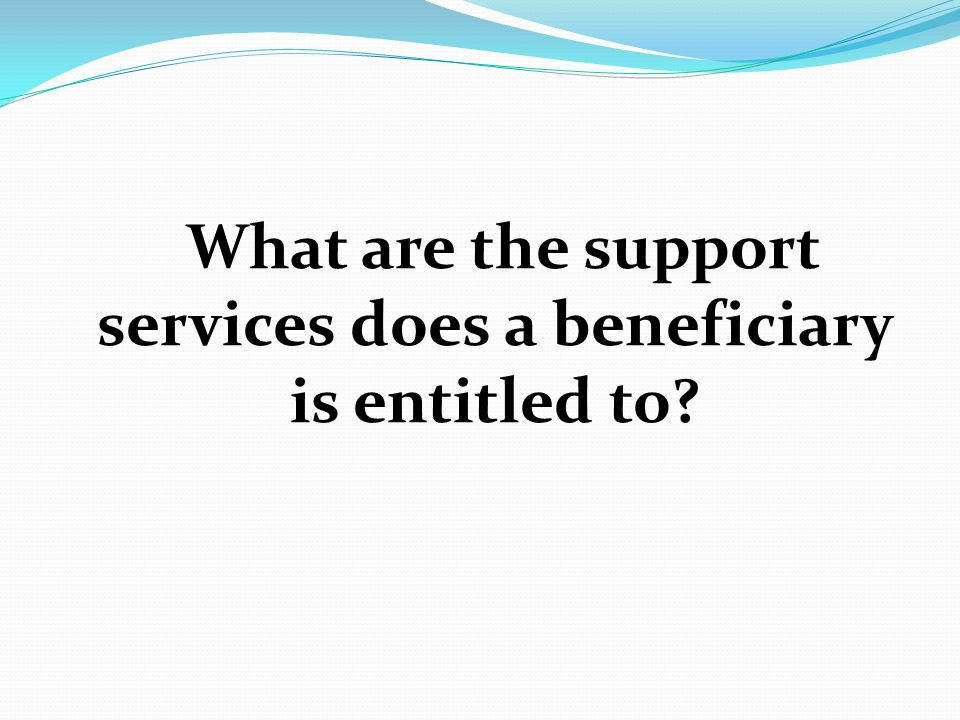 What are the support services does a beneficiary is entitled to