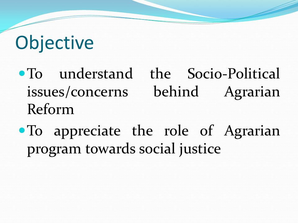 Objective To understand the Socio-Political issues/concerns behind Agrarian Reform.