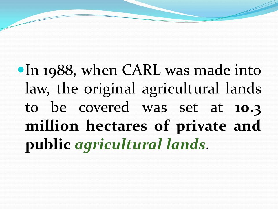 In 1988, when CARL was made into law, the original agricultural lands to be covered was set at 10.3 million hectares of private and public agricultural lands.