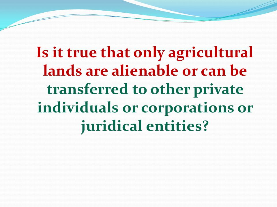 Is it true that only agricultural lands are alienable or can be transferred to other private individuals or corporations or juridical entities