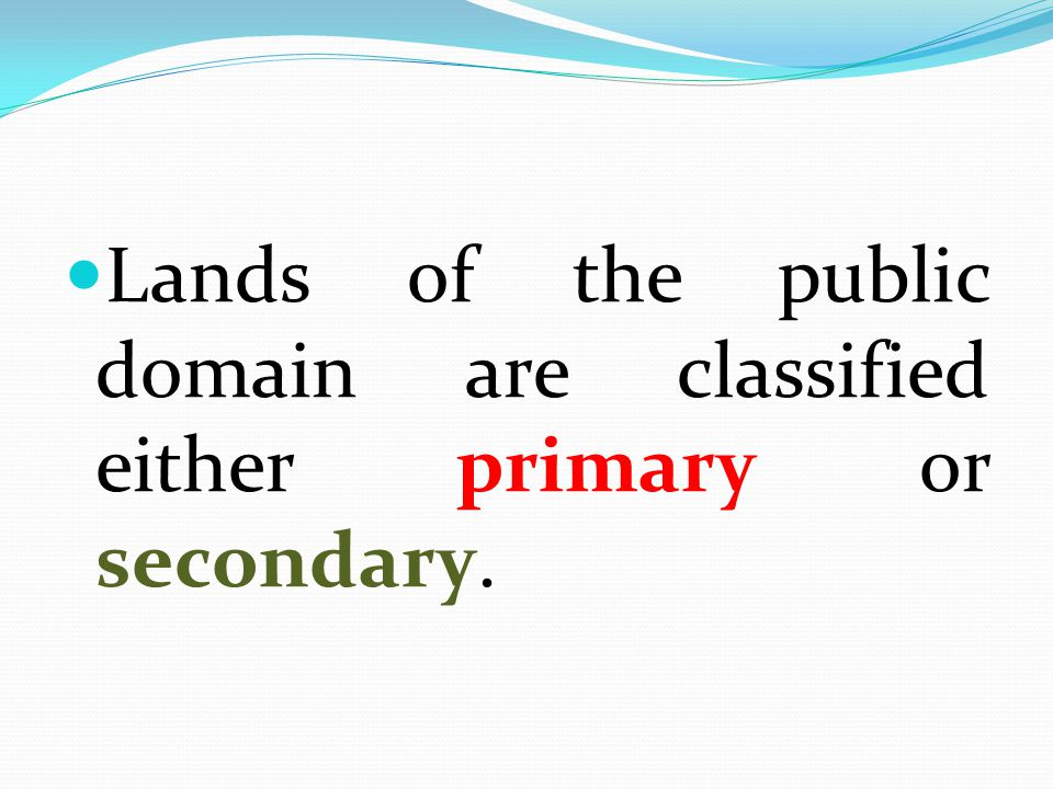 Lands of the public domain are classified either primary or secondary.