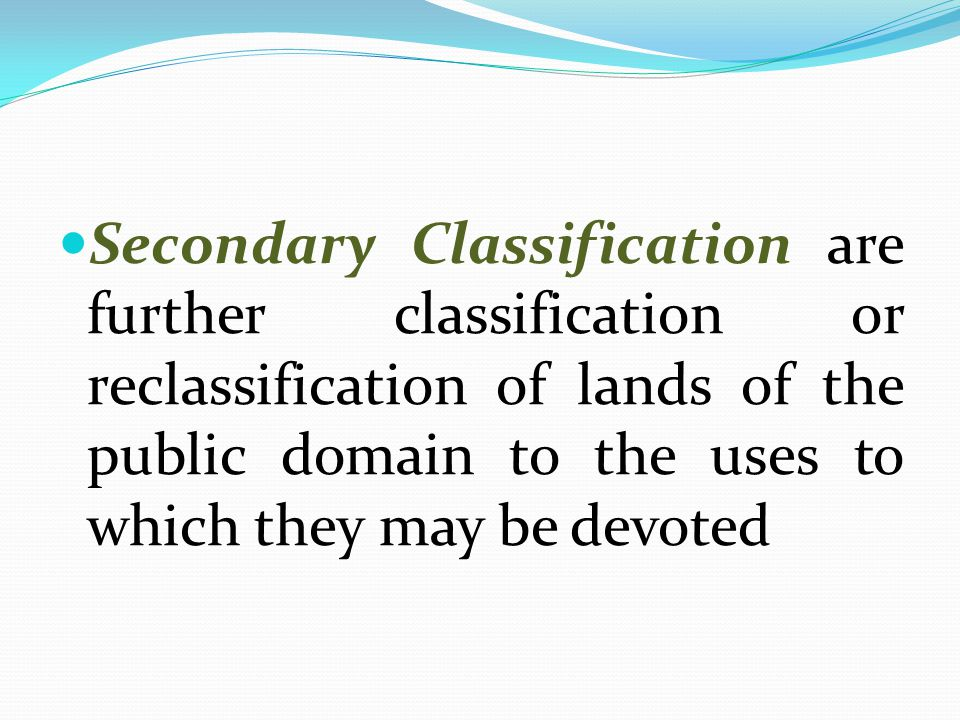 Secondary Classification are further classification or reclassification of lands of the public domain to the uses to which they may be devoted