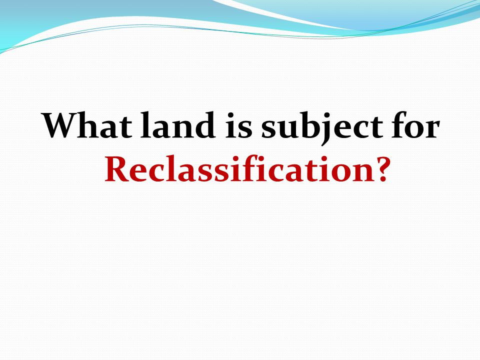 What land is subject for Reclassification