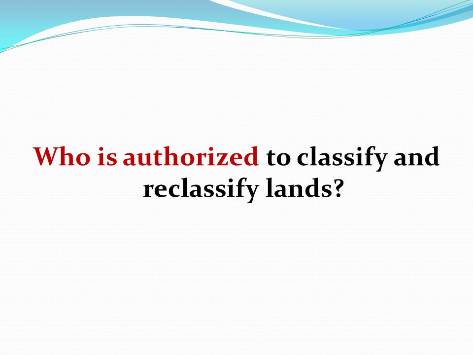 Who is authorized to classify and reclassify lands