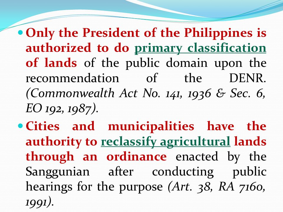 Only the President of the Philippines is authorized to do primary classification of lands of the public domain upon the recommendation of the DENR. (Commonwealth Act No. 141, 1936 & Sec. 6, EO 192, 1987).