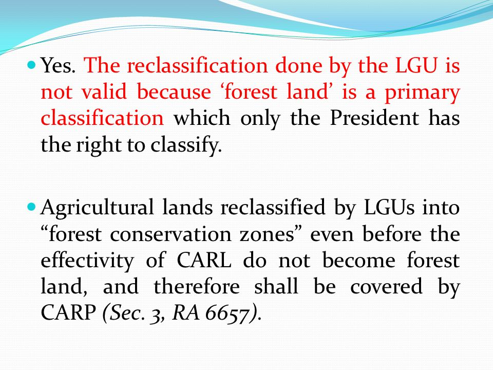 Yes. The reclassification done by the LGU is not valid because 'forest land' is a primary classification which only the President has the right to classify.