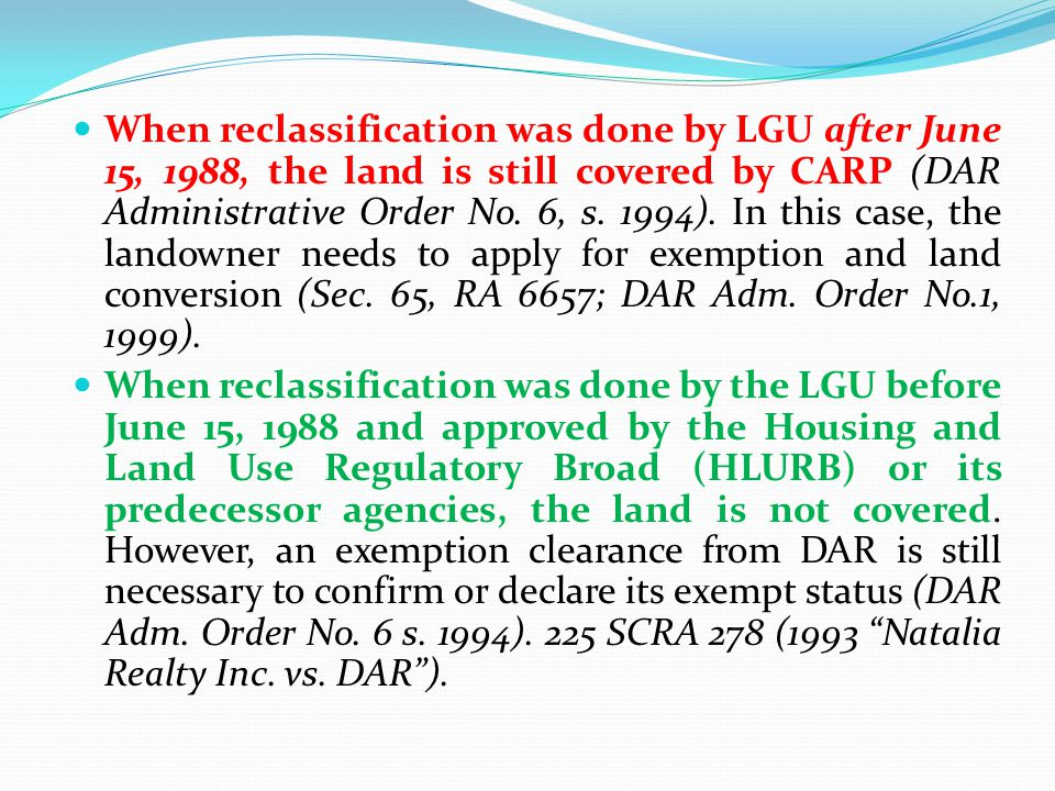 When reclassification was done by LGU after June 15, 1988, the land is still covered by CARP (DAR Administrative Order No. 6, s. 1994). In this case, the landowner needs to apply for exemption and land conversion (Sec. 65, RA 6657; DAR Adm. Order No.1, 1999).