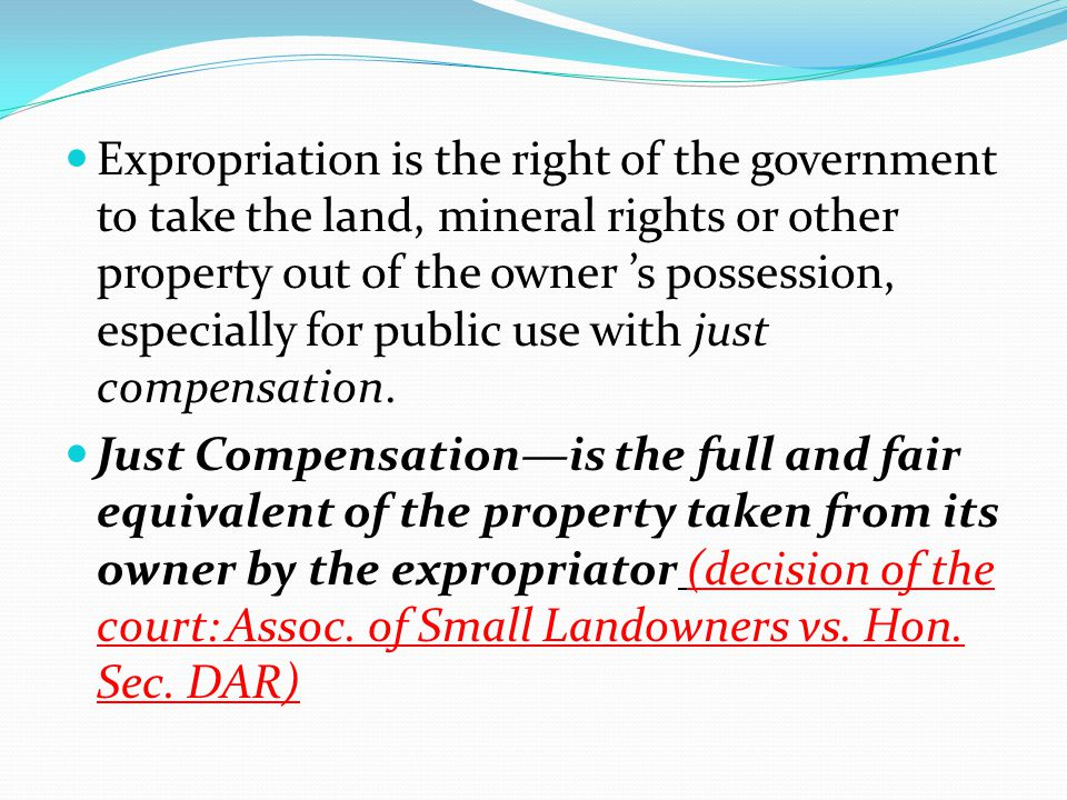 Expropriation is the right of the government to take the land, mineral rights or other property out of the owner 's possession, especially for public use with just compensation.