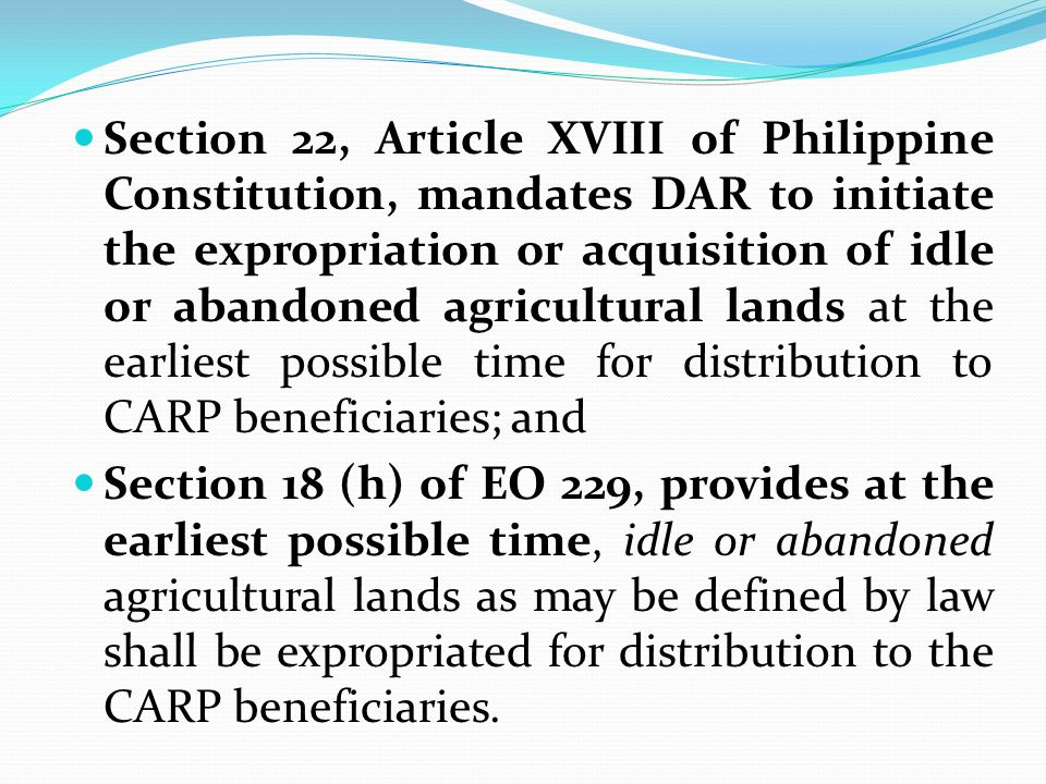 Section 22, Article XVIII of Philippine Constitution, mandates DAR to initiate the expropriation or acquisition of idle or abandoned agricultural lands at the earliest possible time for distribution to CARP beneficiaries; and