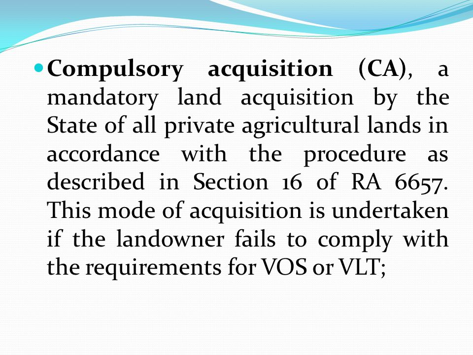 Compulsory acquisition (CA), a mandatory land acquisition by the State of all private agricultural lands in accordance with the procedure as described in Section 16 of RA 6657.