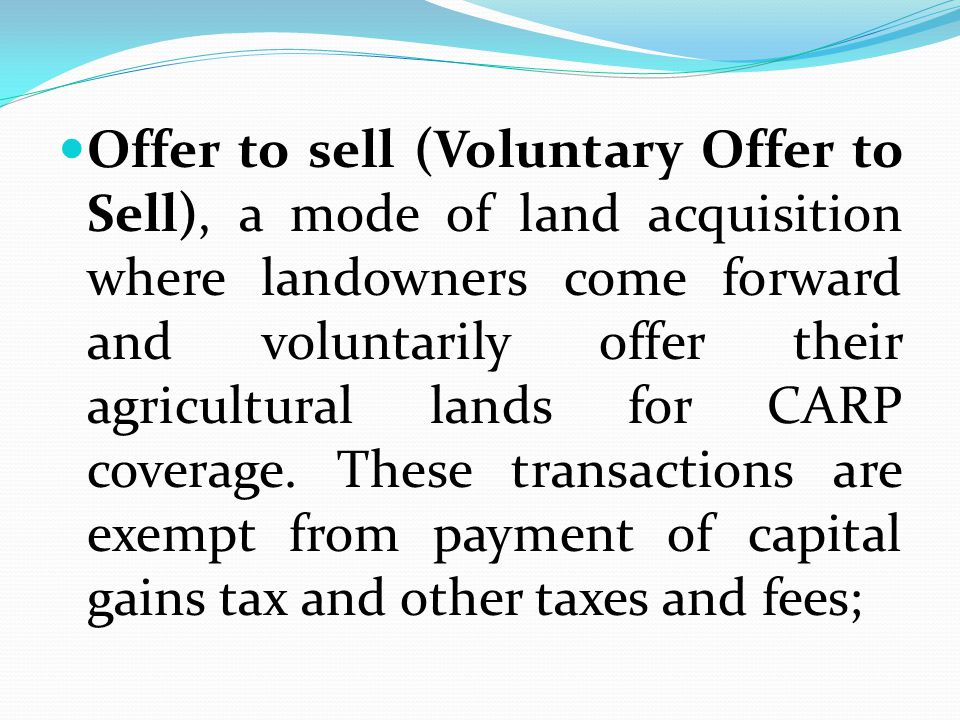 Offer to sell (Voluntary Offer to Sell), a mode of land acquisition where landowners come forward and voluntarily offer their agricultural lands for CARP coverage.