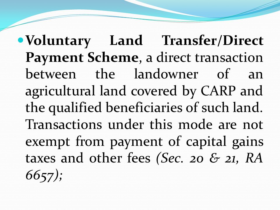 Voluntary Land Transfer/Direct Payment Scheme, a direct transaction between the landowner of an agricultural land covered by CARP and the qualified beneficiaries of such land.