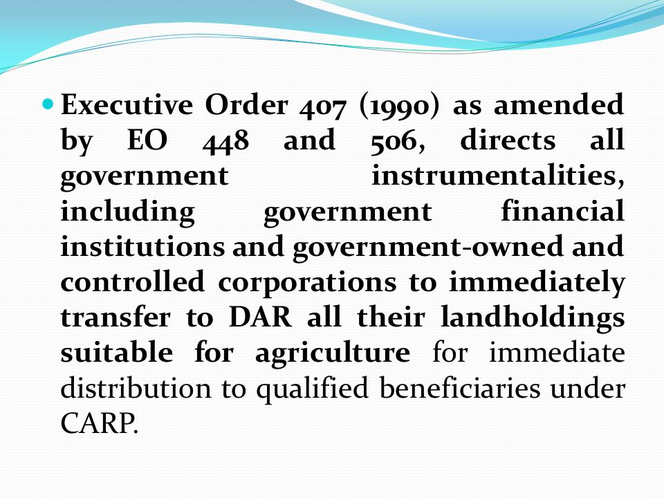 Executive Order 407 (1990) as amended by EO 448 and 506, directs all government instrumentalities, including government financial institutions and government-owned and controlled corporations to immediately transfer to DAR all their landholdings suitable for agriculture for immediate distribution to qualified beneficiaries under CARP.