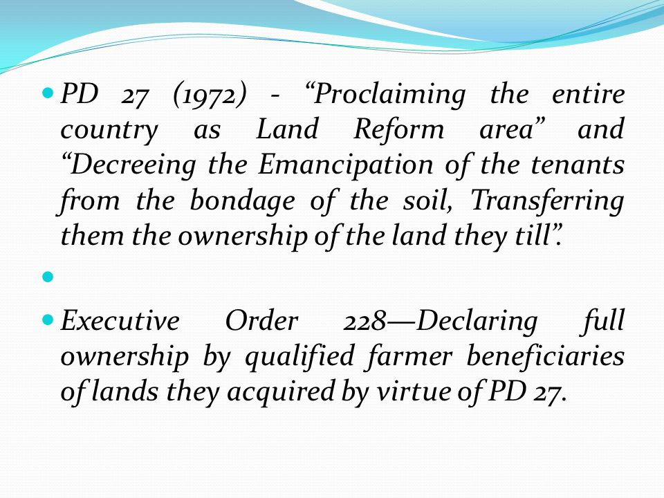 PD 27 (1972) - Proclaiming the entire country as Land Reform area and Decreeing the Emancipation of the tenants from the bondage of the soil, Transferring them the ownership of the land they till .