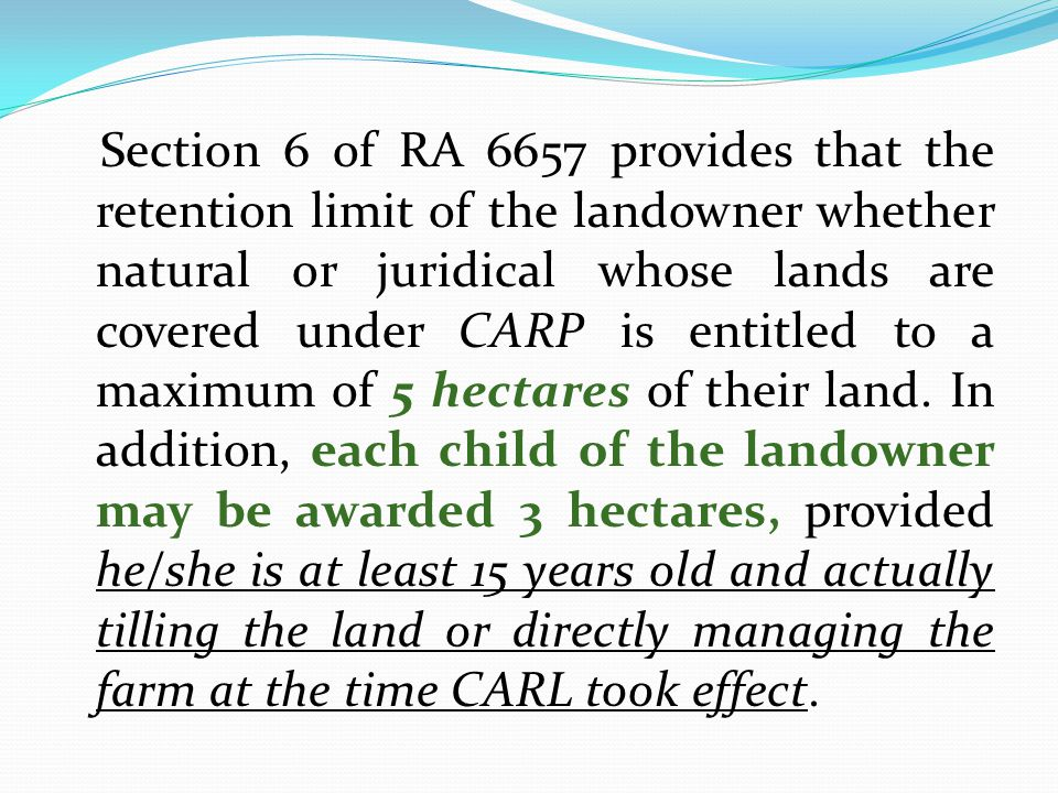 Section 6 of RA 6657 provides that the retention limit of the landowner whether natural or juridical whose lands are covered under CARP is entitled to a maximum of 5 hectares of their land.