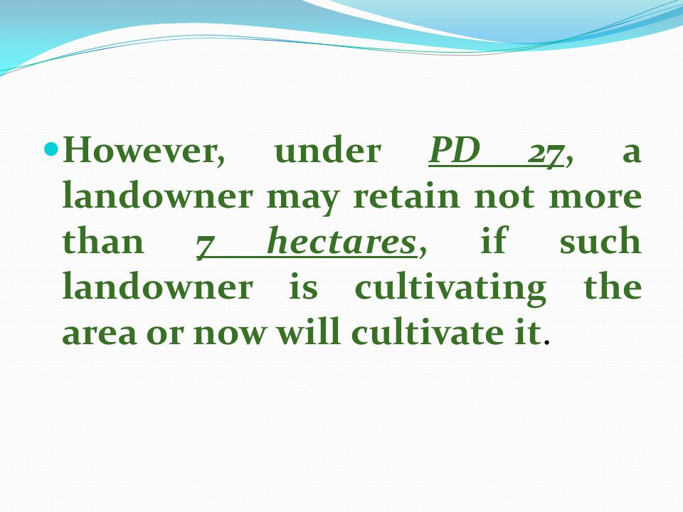 However, under PD 27, a landowner may retain not more than 7 hectares, if such landowner is cultivating the area or now will cultivate it.
