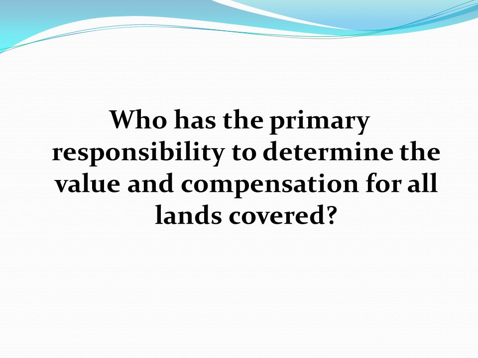 Who has the primary responsibility to determine the value and compensation for all lands covered