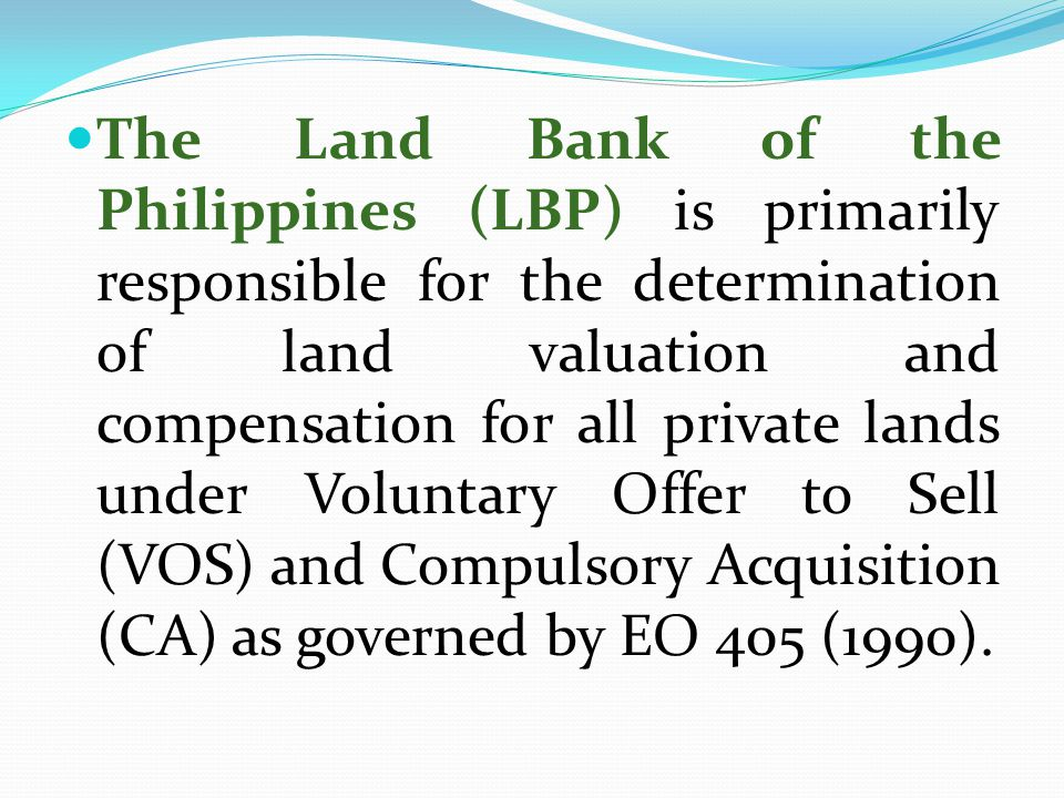 The Land Bank of the Philippines (LBP) is primarily responsible for the determination of land valuation and compensation for all private lands under Voluntary Offer to Sell (VOS) and Compulsory Acquisition (CA) as governed by EO 405 (1990).