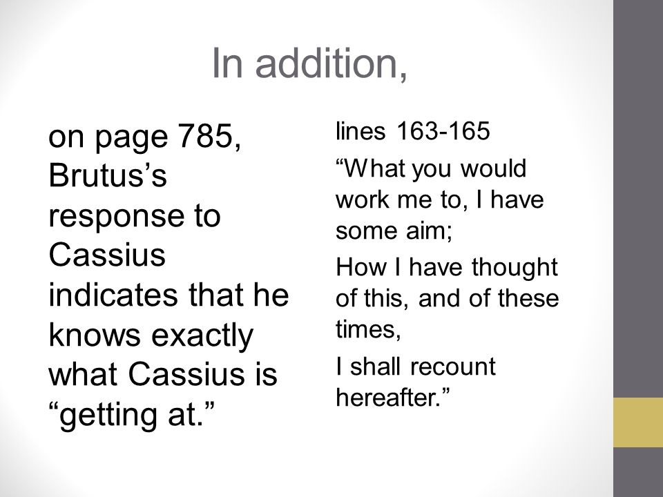 In addition, on page 785, Brutus's response to Cassius indicates that he knows exactly what Cassius is getting at.