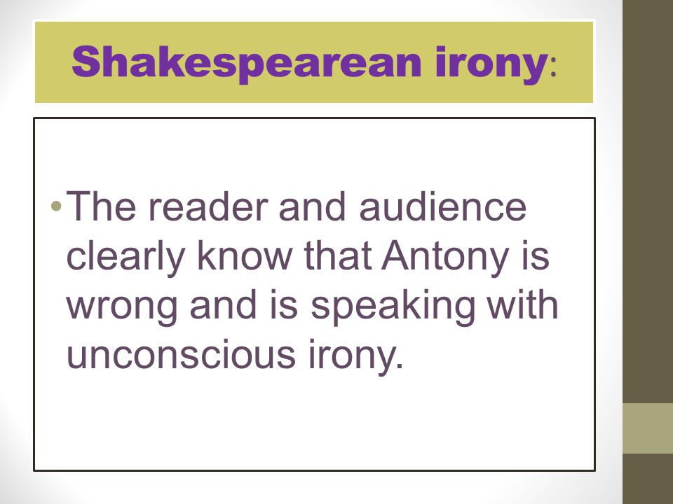 Shakespearean irony: The reader and audience clearly know that Antony is wrong and is speaking with unconscious irony.