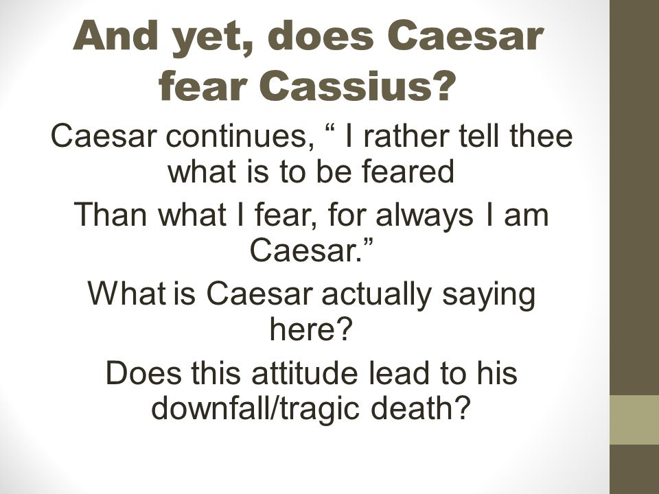 And yet, does Caesar fear Cassius