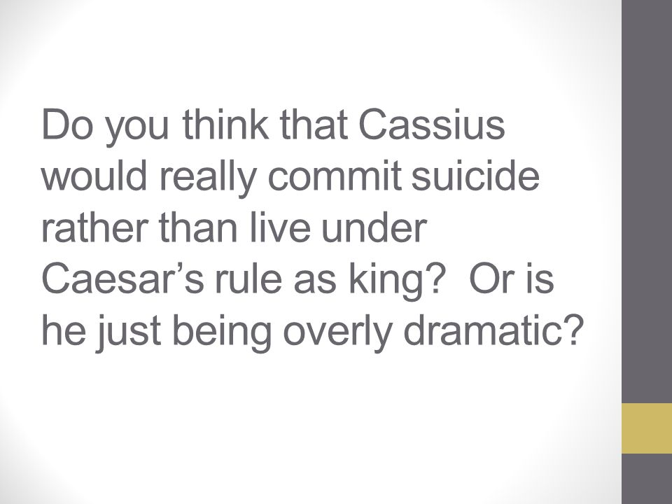 Do you think that Cassius would really commit suicide rather than live under Caesar's rule as king.