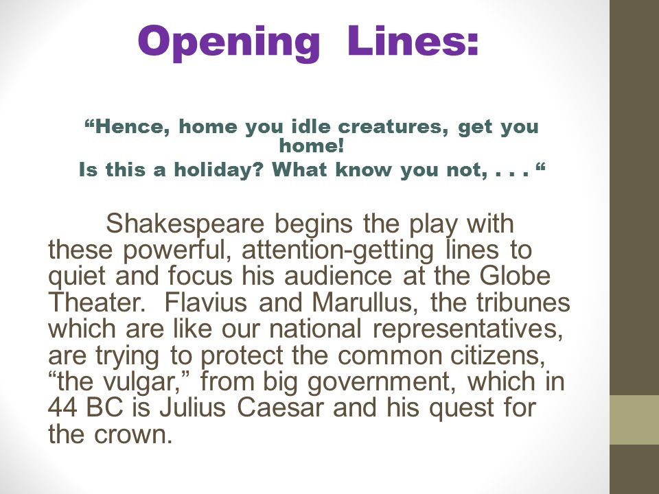 Opening Lines: Hence, home you idle creatures, get you home! Is this a holiday What know you not, . . .