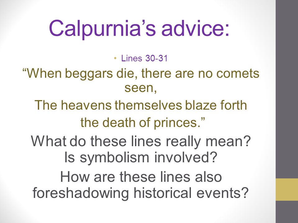 Calpurnia's advice: Lines 30-31. When beggars die, there are no comets seen, The heavens themselves blaze forth.