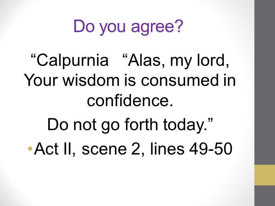 Calpurnia Alas, my lord, Your wisdom is consumed in confidence.