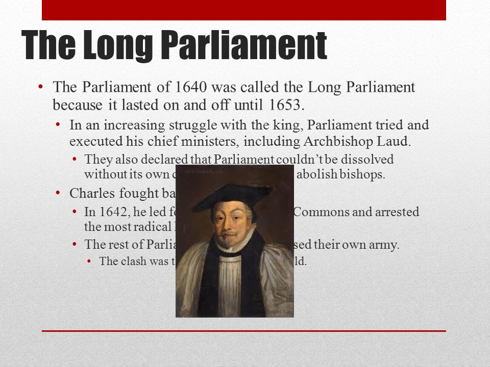 The Long Parliament The Parliament of 1640 was called the Long Parliament because it lasted on and off until 1653.