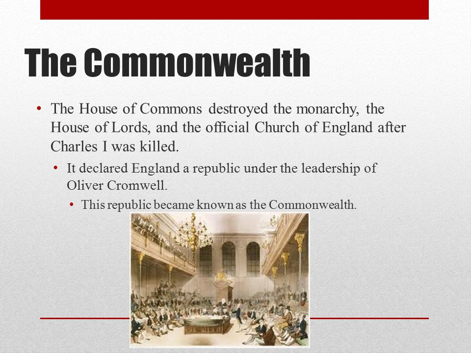 The Commonwealth The House of Commons destroyed the monarchy, the House of Lords, and the official Church of England after Charles I was killed.