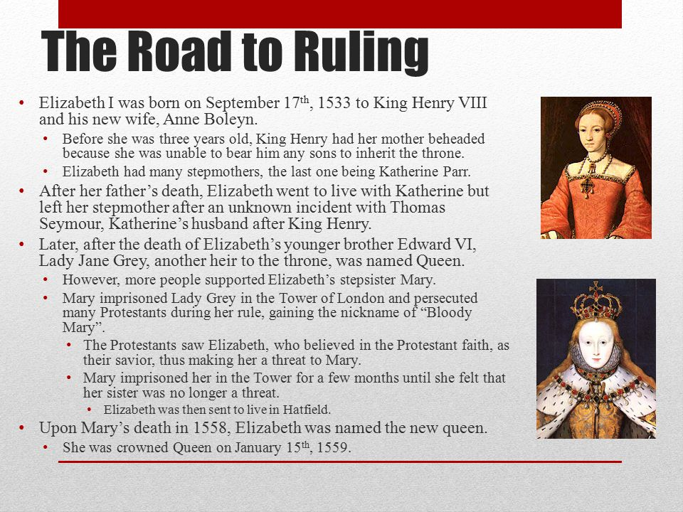 The Road to Ruling Elizabeth I was born on September 17th, 1533 to King Henry VIII and his new wife, Anne Boleyn.