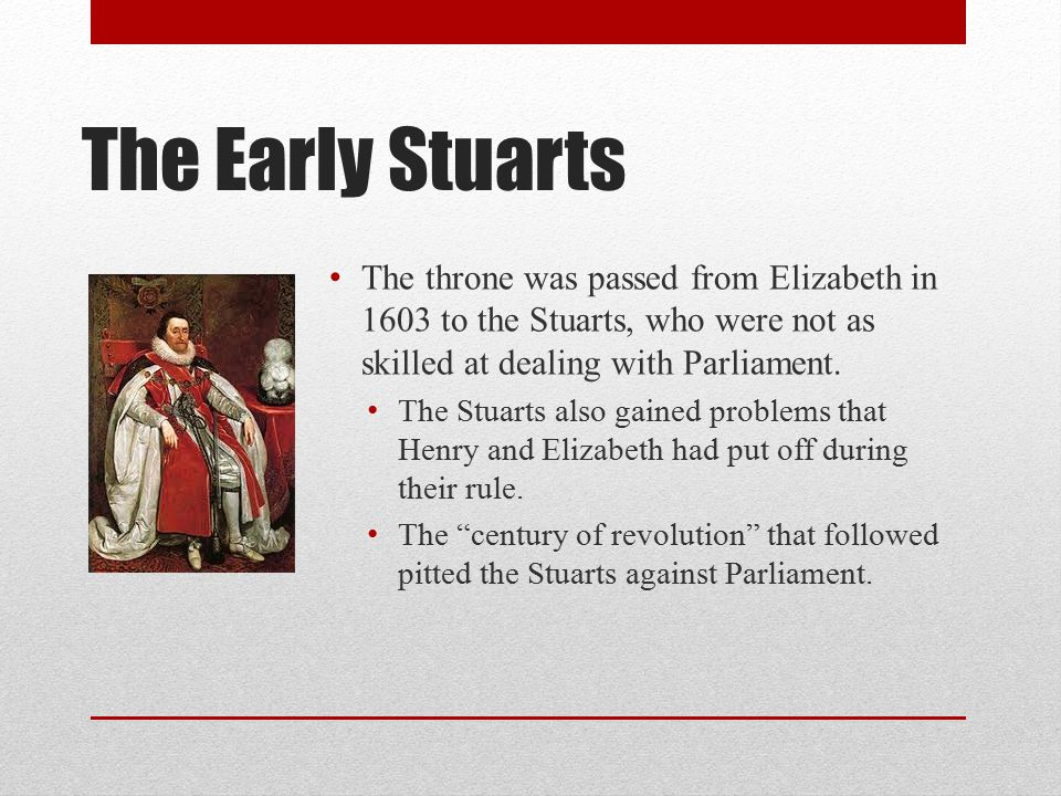 The Early Stuarts The throne was passed from Elizabeth in 1603 to the Stuarts, who were not as skilled at dealing with Parliament.