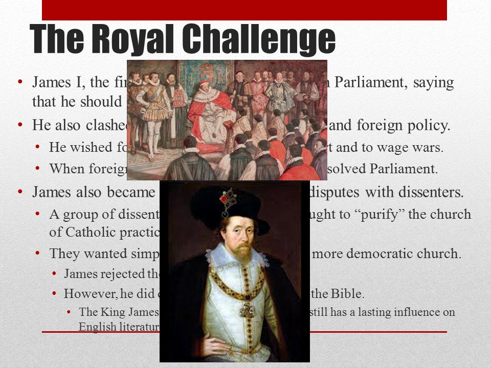 The Royal Challenge James I, the first Stuart monarch, argued with Parliament, saying that he should have absolute power.