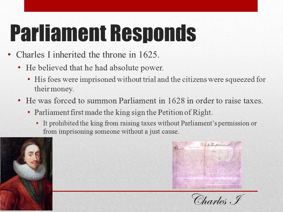 Parliament Responds Charles I Charles I inherited the throne in 1625.