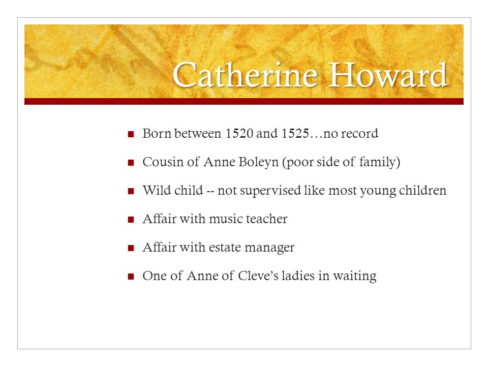 Catherine Howard Born between 1520 and 1525…no record