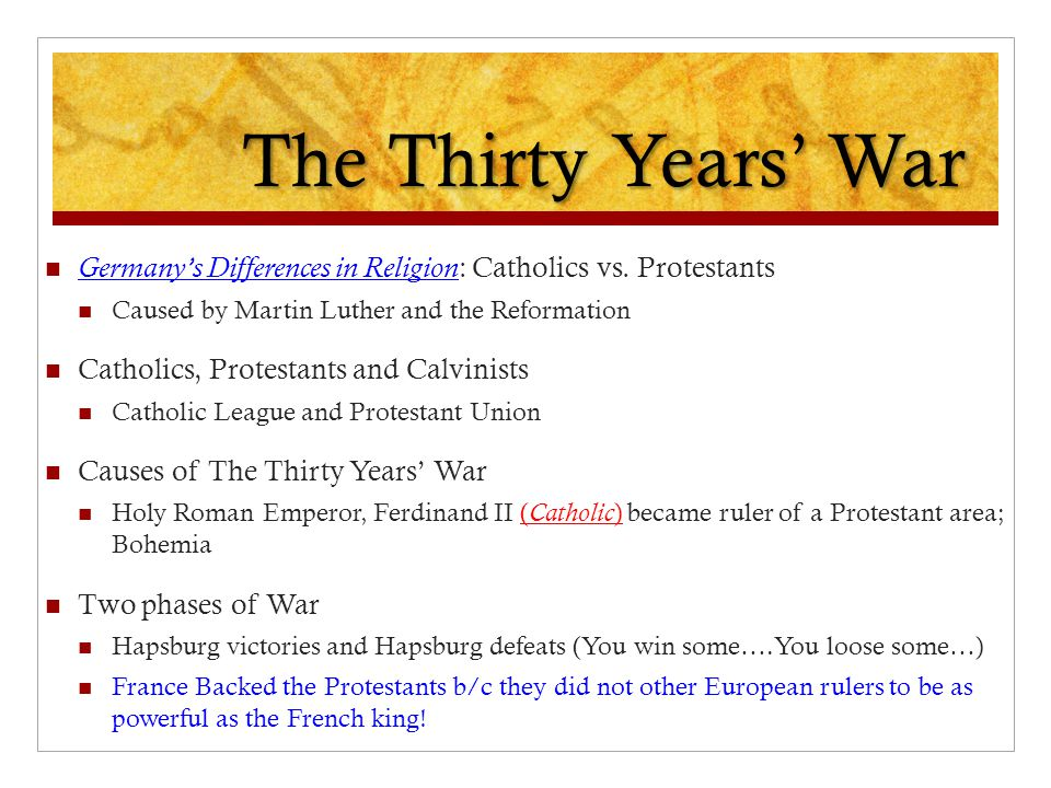 The Thirty Years' War Germany's Differences in Religion: Catholics vs. Protestants. Caused by Martin Luther and the Reformation.