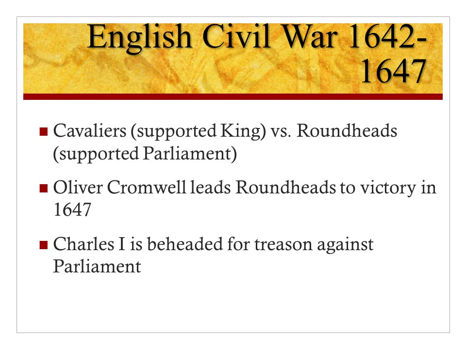 English Civil War 1642-1647 Cavaliers (supported King) vs. Roundheads (supported Parliament) Oliver Cromwell leads Roundheads to victory in 1647.