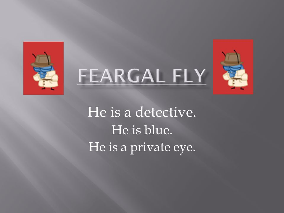 He is a detective. He is blue. He is a private eye.