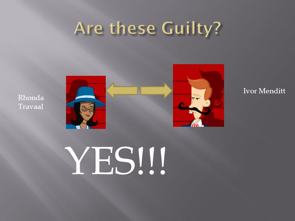 Are these Guilty Ivor Menditt Rhonda Travaal YES!!!
