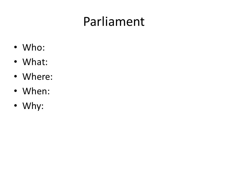 Parliament Who: What: Where: When: Why:
