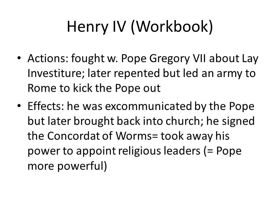 Henry IV (Workbook) Actions: fought w. Pope Gregory VII about Lay Investiture; later repented but led an army to Rome to kick the Pope out.