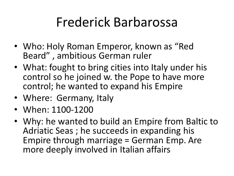 Frederick Barbarossa Who: Holy Roman Emperor, known as Red Beard , ambitious German ruler.