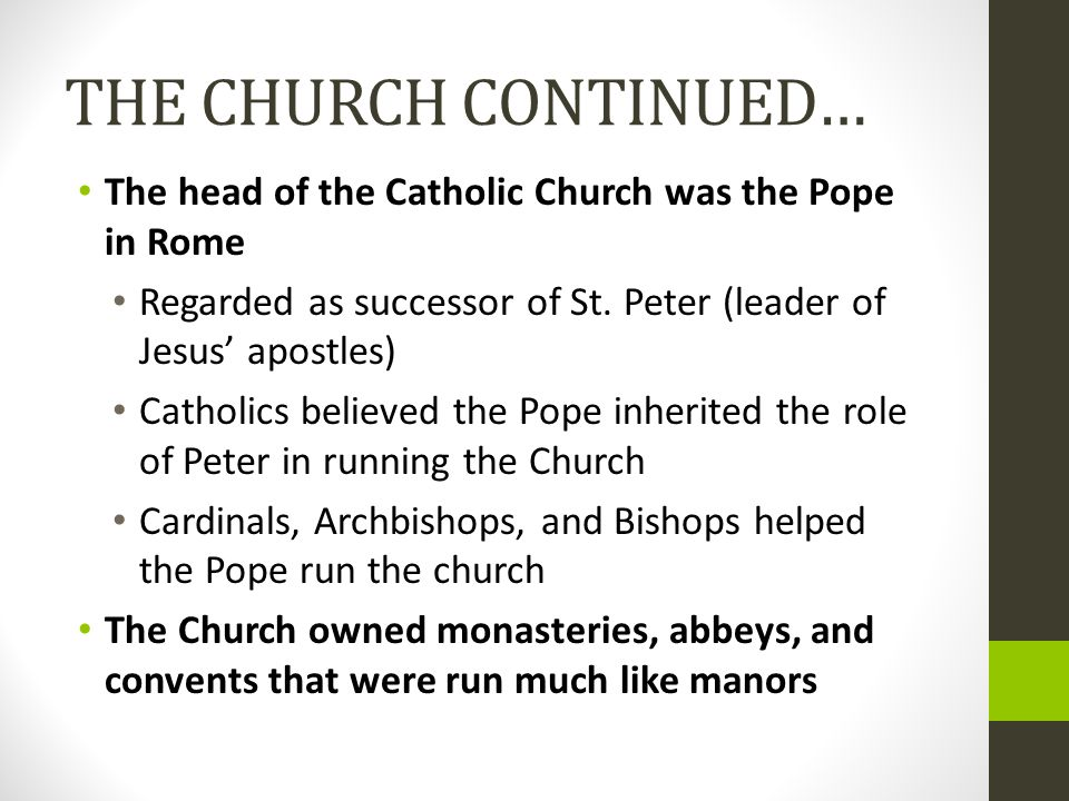THE CHURCH CONTINUED… The head of the Catholic Church was the Pope in Rome. Regarded as successor of St. Peter (leader of Jesus' apostles)