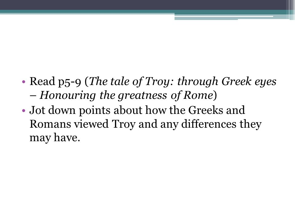 Read p5-9 (The tale of Troy: through Greek eyes – Honouring the greatness of Rome)
