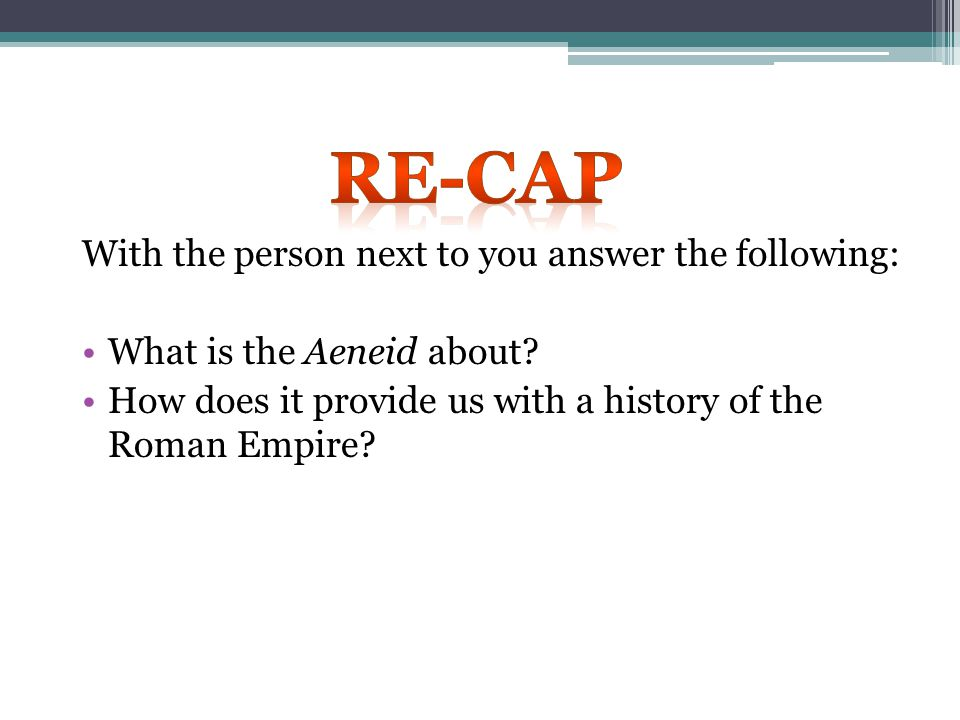 RE-CAP With the person next to you answer the following: