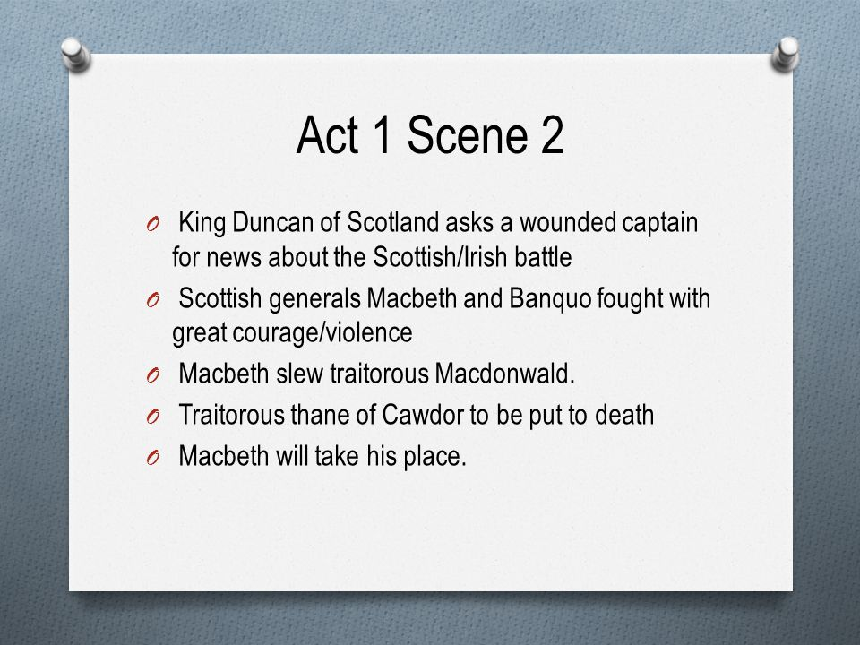 Act 1 Scene 2 King Duncan of Scotland asks a wounded captain for news about the Scottish/Irish battle.