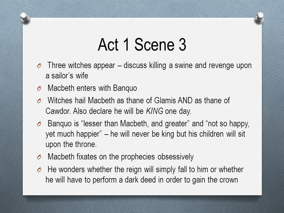 Act 1 Scene 3 Three witches appear – discuss killing a swine and revenge upon a sailor's wife. Macbeth enters with Banquo.