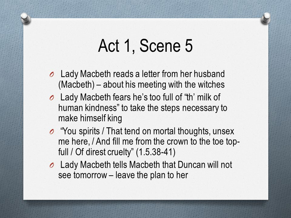 Act 1, Scene 5 Lady Macbeth reads a letter from her husband (Macbeth) – about his meeting with the witches.